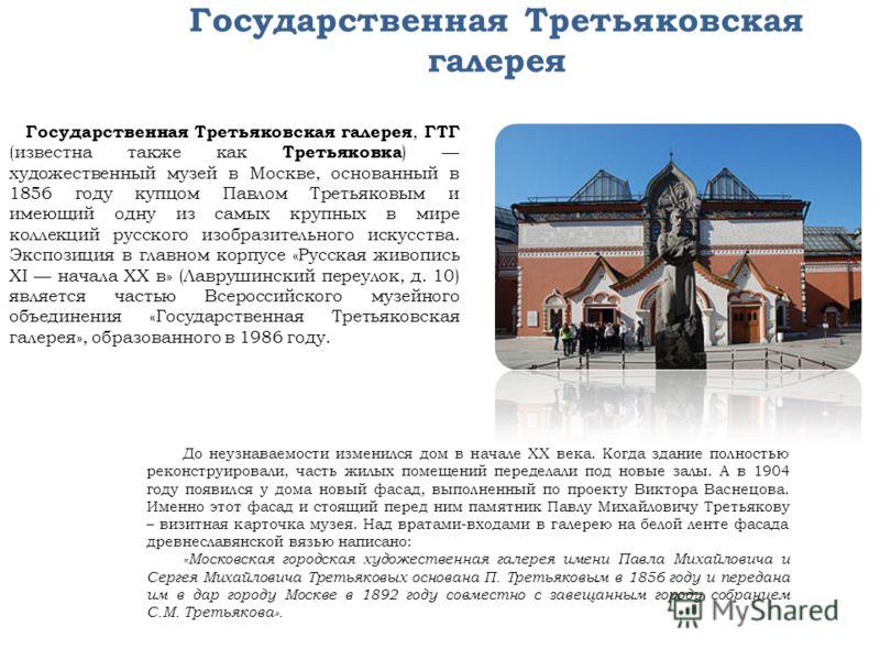 Государственная Третьяковская галерея Государственная Третьяковская галерея, ГТГ (известна также как Третьяковка ) художественный музей в Москве, основанный в 1856 году купцом Павлом Третьяковым и имеющий одну из самых крупных в мире коллекций русско