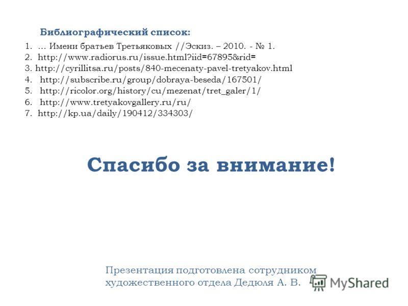 Библиографический список: 1. … Имени братьев Третьяковых //Эскиз. – 2010. - 1. 2. http://www.radiorus.ru/issue.html?iid=67895&rid= 3. http://cyrillitsa.ru/posts/840-mecenaty-pavel-tretyakov.html 4.http://subscribe.ru/group/dobraya-beseda/167501/ 5.ht