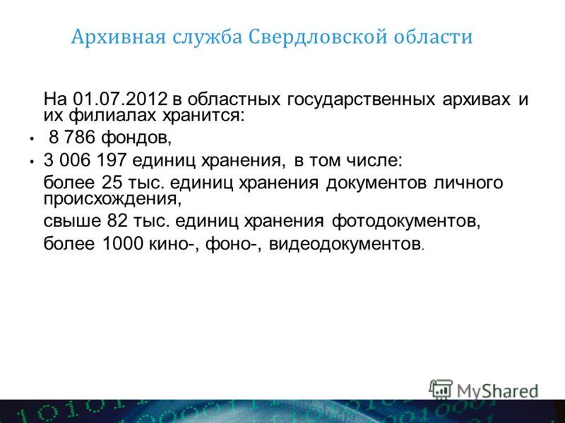 Архивная служба Свердловской области На 01.07.2012 в областных государственных архивах и их филиалах хранится: 8 786 фондов, 3 006 197 единиц хранения, в том числе: более 25 тыс. единиц хранения документов личного происхождения, свыше 82 тыс. единиц