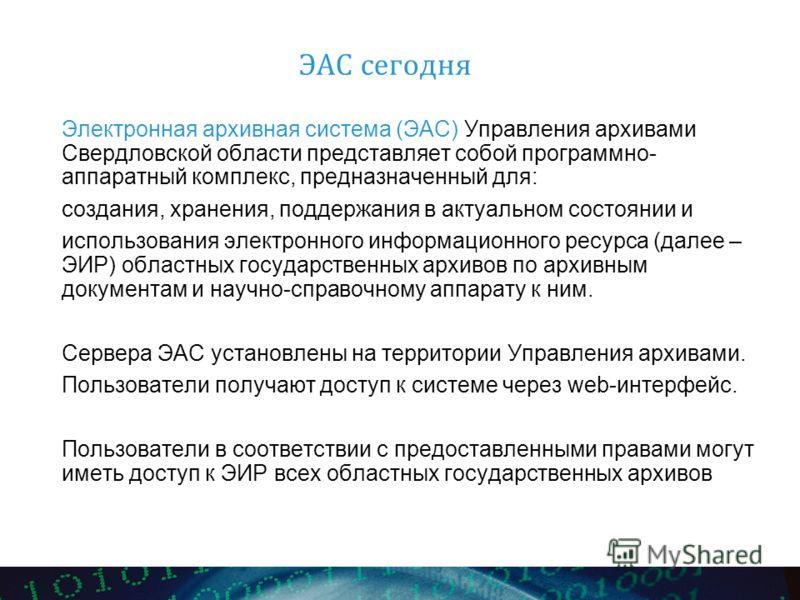 ЭАС сегодня Электронная архивная система (ЭАС) Управления архивами Свердловской области представляет собой программно- аппаратный комплекс, предназначенный для: создания, хранения, поддержания в актуальном состоянии и использования электронного инфор