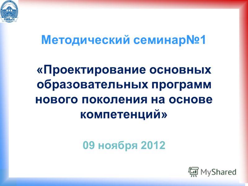 Методический семинар1 «Проектирование основных образовательных программ нового поколения на основе компетенций» 09 ноября 2012