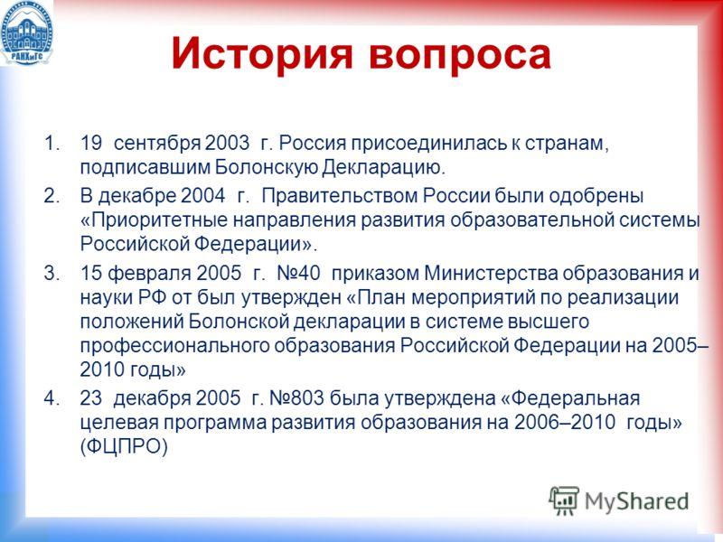 История вопроса 1.19 сентября 2003 г. Россия присоединилась к странам, подписавшим Болонскую Декларацию. 2.В декабре 2004 г. Правительством России были одобрены «Приоритетные направления развития образовательной системы Российской Федерации». 3.15 фе