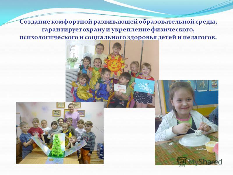 Создание комфортной развивающей образовательной среды, гарантирует охрану и укрепление физического, психологического и социального здоровья детей и педагогов.