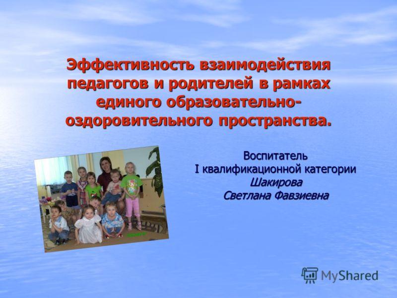 Эффективность взаимодействия педагогов и родителей в рамках единого образовательно- оздоровительного пространства. Воспитатель I квалификационной категории Шакирова Светлана Фавзиевна