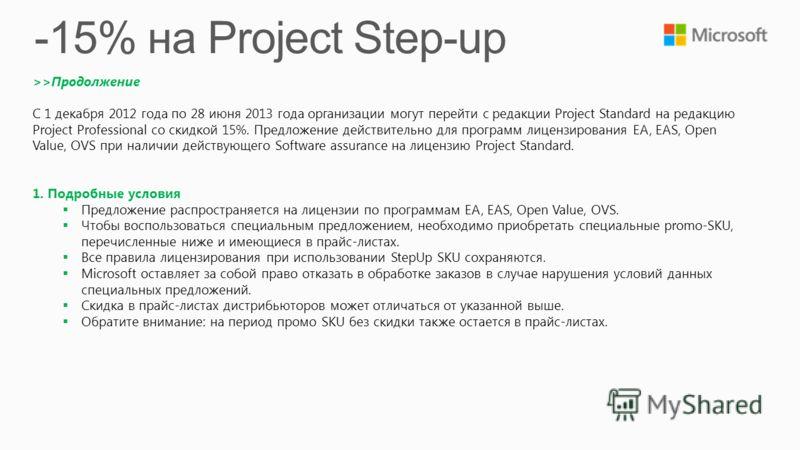 >>Продолжение C 1 декабря 2012 года по 28 июня 2013 года организации могут перейти с редакции Project Standard на редакцию Project Professional со скидкой 15%. Предложение действительно для программ лицензирования EA, EAS, Open Value, OVS при наличии