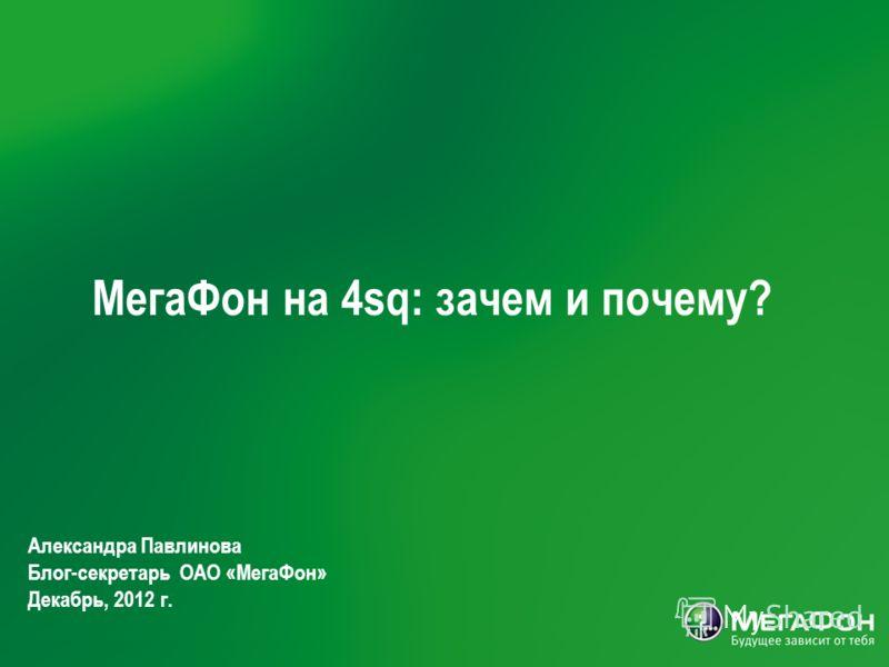 МегаФон на 4sq: зачем и почему? Александра Павлинова Блог-секретарь ОАО «МегаФон» Декабрь, 2012 г.