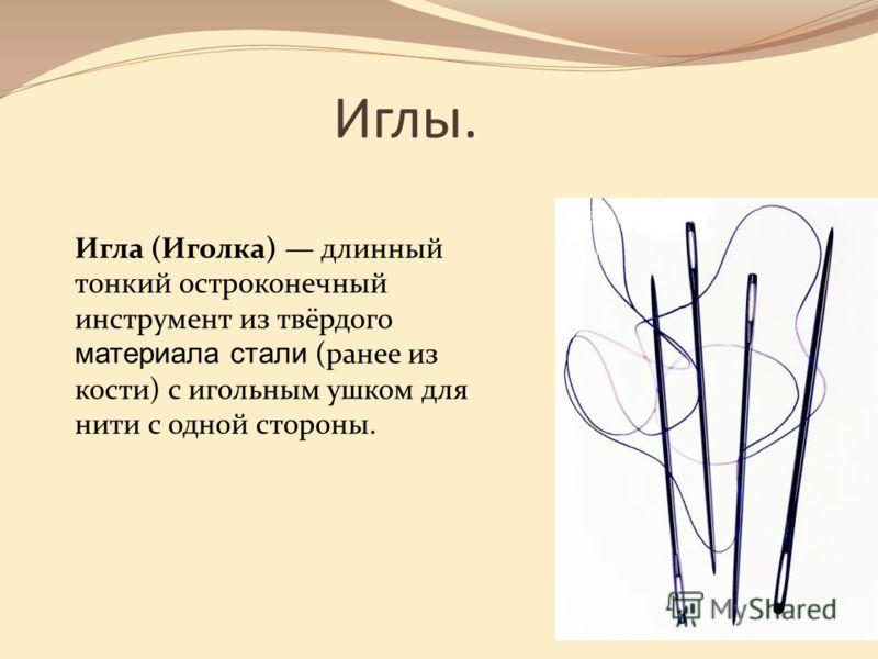 Иглы. Игла (Иголка) длинный тонкий остроконечный инструмент из твёрдого материала стали (ранее из кости) с игольным ушком для нити с одной стороны.