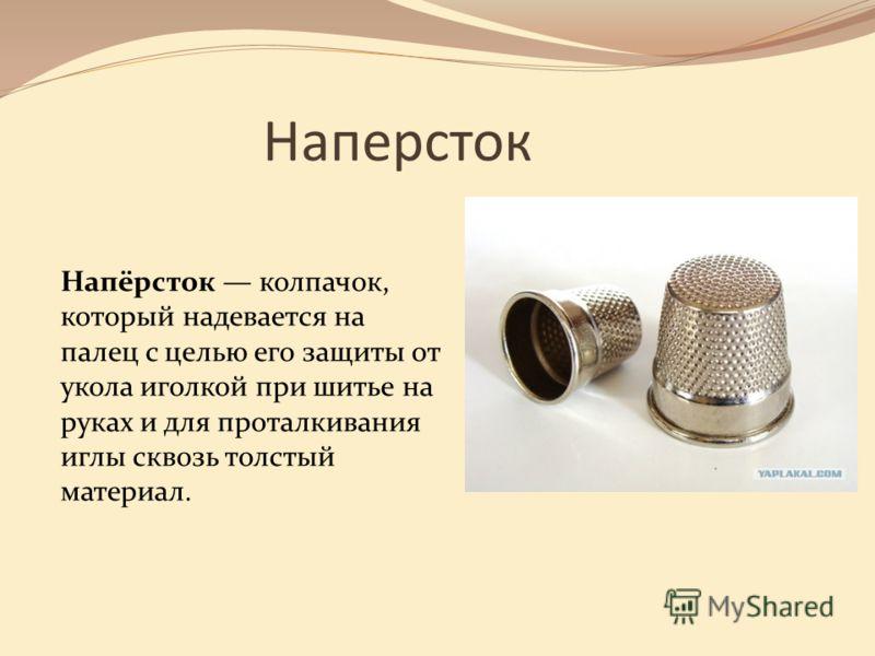 Наперсток Напёрсток колпачок, который надевается на палец с целью его защиты от укола иголкой при шитье на руках и для проталкивания иглы сквозь толстый материал.