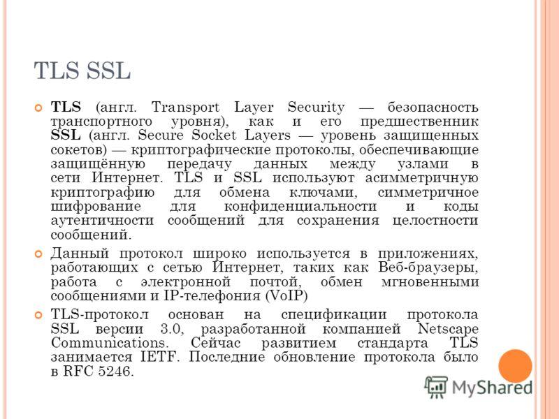 TLS SSL TLS (англ. Transport Layer Security безопасность транспортного уровня), как и его предшественник SSL (англ. Secure Socket Layers уровень защищенных сокетов) криптографические протоколы, обеспечивающие защищённую передачу данных между узлами в
