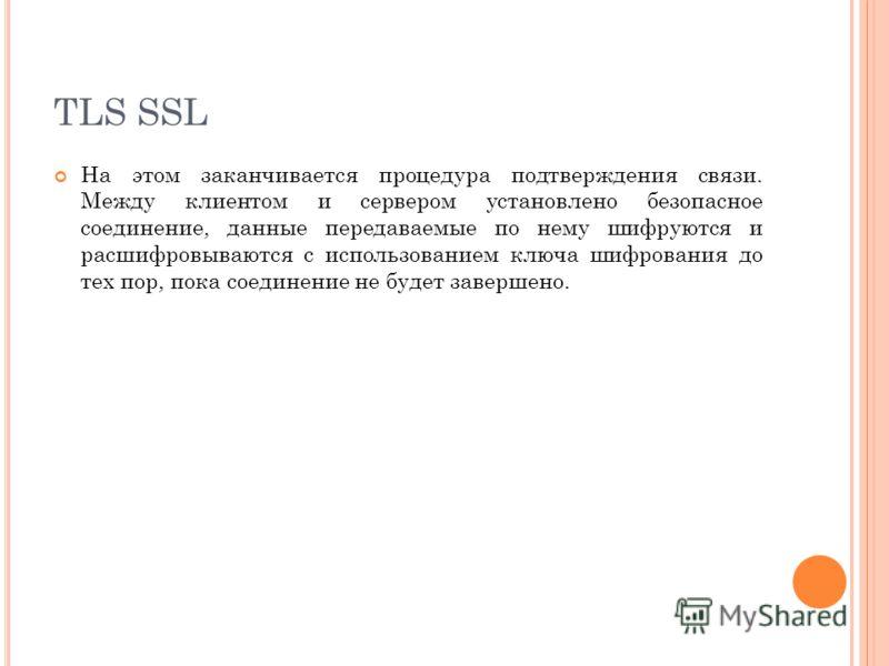TLS SSL На этом заканчивается процедура подтверждения связи. Между клиентом и сервером установлено безопасное соединение, данные передаваемые по нему шифруются и расшифровываются с использованием ключа шифрования до тех пор, пока соединение не будет