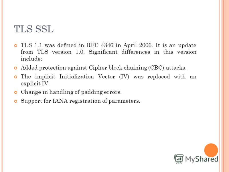 TLS 1.1 was defined in RFC 4346 in April 2006. It is an update from TLS version 1.0. Significant differences in this version include: Added protection against Cipher block chaining (CBC) attacks. The implicit Initialization Vector (IV) was replaced w