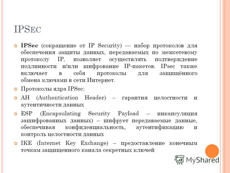 IPS EC IPSec (сокращение от IP Security) набор протоколов для обеспечения защиты данных, передаваемых по межсетевому протоколу IP, позволяет осуществлять подтверждение подлинности и/или шифрование IP-пакетов. IPsec также включает в себя протоколы для
