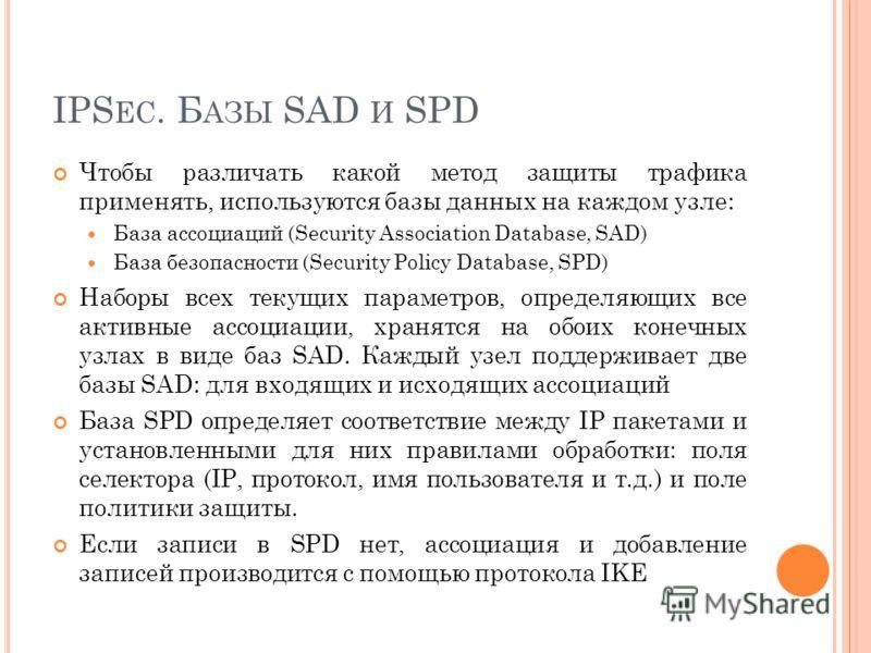 IPS EC. Б АЗЫ SAD И SPD Чтобы различать какой метод защиты трафика применять, используются базы данных на каждом узле: База ассоциаций (Security Association Database, SAD) База безопасности (Security Policy Database, SPD) Наборы всех текущих параметр
