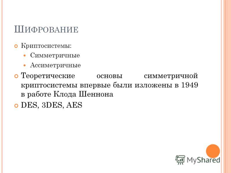 Ш ИФРОВАНИЕ Криптосистемы: Симметричные Ассиметричные Теоретические основы симметричной криптосистемы впервые были изложены в 1949 в работе Клода Шеннона DES, 3DES, AES
