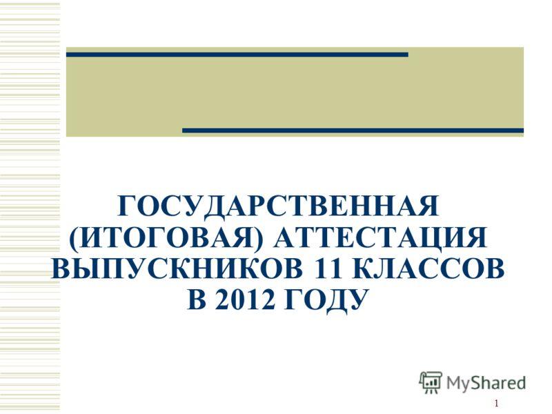 1 ГОСУДАРСТВЕННАЯ (ИТОГОВАЯ) АТТЕСТАЦИЯ ВЫПУСКНИКОВ 11 КЛАССОВ В 2012 ГОДУ