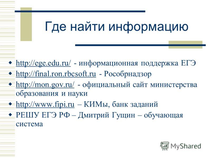 Где найти информацию http://ege.edu.ru/ - информационная поддержка ЕГЭ http://ege.edu.ru/ http://final.ron.rbcsoft.ru - Рособрнадзор http://final.ron.rbcsoft.ru http://mon.gov.ru/ - официальный сайт министерства образования и науки http://mon.gov.ru/