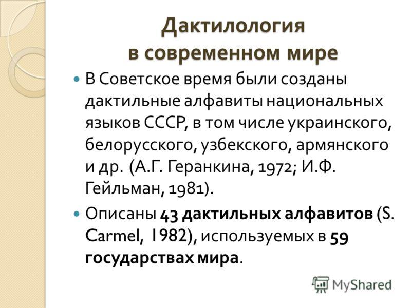 Дактилология в современном мире В Советское время были созданы дактильные алфавиты национальных языков СССР, в том числе украинского, белорусского, узбекского, армянского и др. ( А. Г. Геранкина, 1972; И. Ф. Гейльман, 1981). Описаны 43 дактильных алф