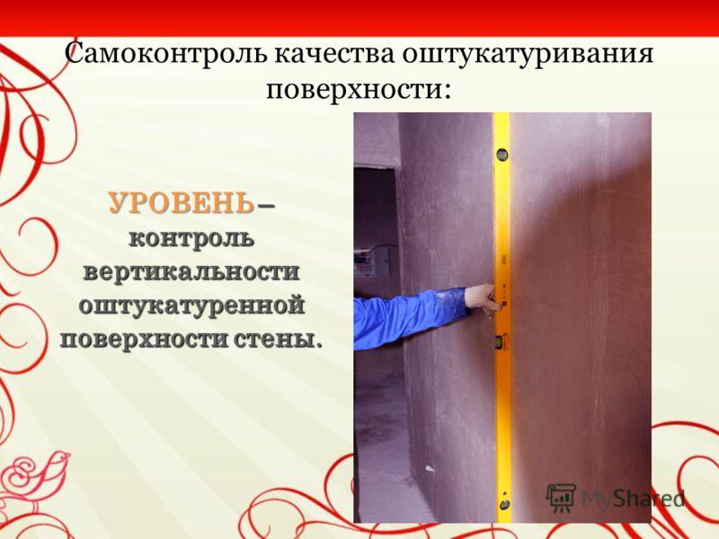 Самоконтроль качества оштукатуривания поверхности: * Приемы самоконтроля с применением измерительного инструмента : * Приемы самоконтроля с применением измерительного инструмента : ПРАВИЛО – контроль ровности оштукатуренной поверхности стены ПРАВИЛО
