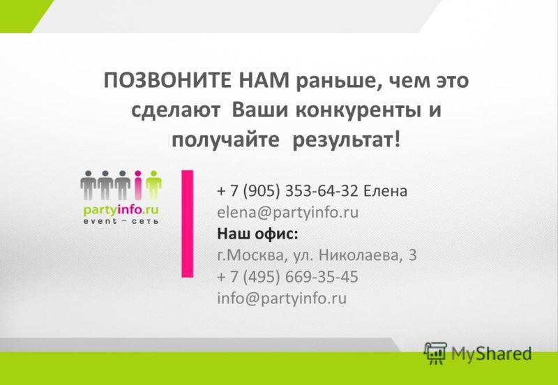 ПОЗВОНИТЕ НАМ раньше, чем это сделают Ваши конкуренты и получайте результат! + 7 (905) 353-64-32 Елена elena@partyinfo.ru Наш офис: г.Москва, ул. Николаева, 3 + 7 (495) 669-35-45 info@partyinfo.ru