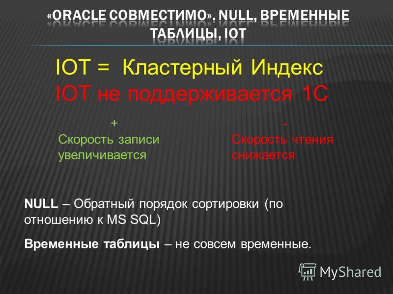IOT = Кластерный Индекс IOT не поддерживается 1С NULL – Обратный порядок сортировки (по отношению к MS SQL) Временные таблицы – не совсем временные. + Скорость записи увеличивается - Скорость чтения снижается