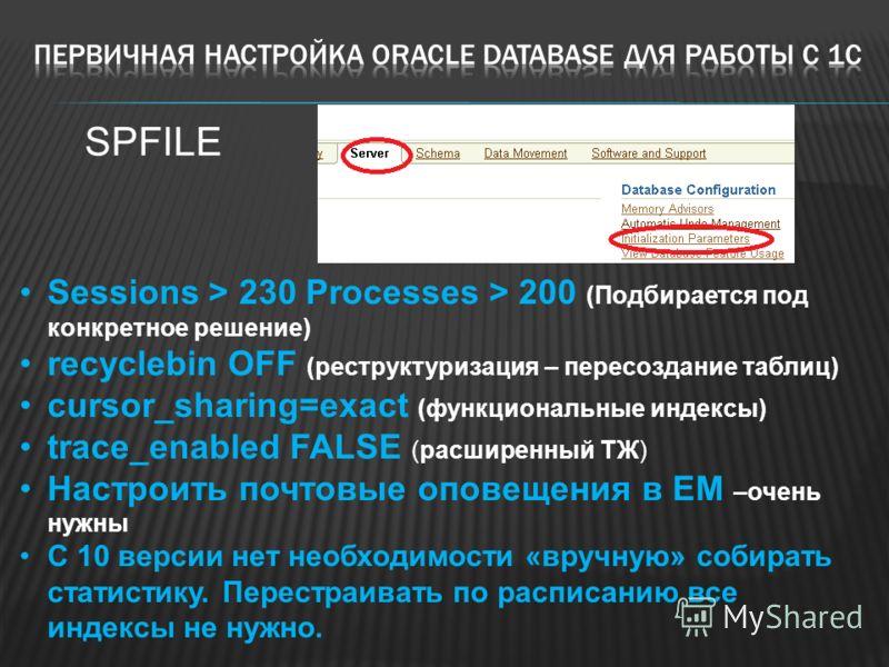 Sessions > 230 Processes > 200 (Подбирается под конкретное решение) recyclebin OFF (реструктуризация – пересоздание таблиц) cursor_sharing=exact (функциональные индексы) trace_enabled FALSE (расширенный ТЖ) Настроить почтовые оповещения в EM –очень н