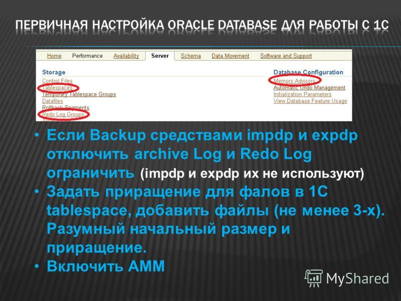 Если Backup средствами impdp и expdp отключить archive Log и Redo Log ограничить (impdp и expdp их не используют) Задать приращение для фалов в 1С tablespace, добавить файлы (не менее 3-х). Разумный начальный размер и приращение. Включить AMM