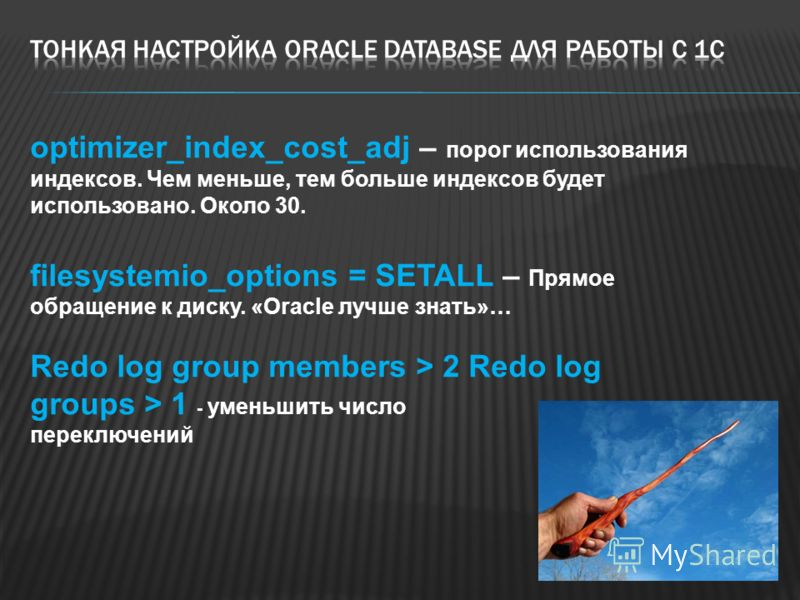 optimizer_index_cost_adj – порог использования индексов. Чем меньше, тем больше индексов будет использовано. Около 30. filesystemio_options = SETALL – Прямое обращение к диску. «Oracle лучше знать»… Redo log group members > 2 Redo log groups > 1 - ум