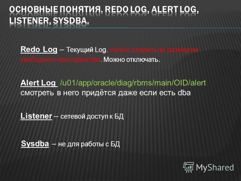 Redo Log – Текущий Log. Нужно следить за размером свободного пространства. Можно отключать. Alert Log /u01/app/oracle/diag/rbms/main/OID/alert смотреть в него придётся даже если есть dba Listener – сетевой доступ к БД Sysdba – не для работы с БД