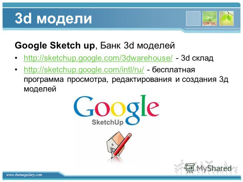 www.themegallery.com 3d модели Google Sketch up, Банк 3d моделей http://sketchup.google.com/3dwarehouse/ - 3d складhttp://sketchup.google.com/3dwarehouse/ http://sketchup.google.com/intl/ru/ - бесплатная программа просмотра, редактирования и создания