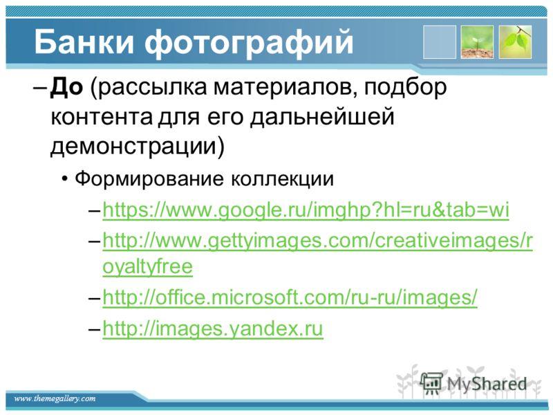 www.themegallery.com Банки фотографий –До (рассылка материалов, подбор контента для его дальнейшей демонстрации) Формирование коллекции –https://www.google.ru/imghp?hl=ru&tab=wihttps://www.google.ru/imghp?hl=ru&tab=wi –http://www.gettyimages.com/crea
