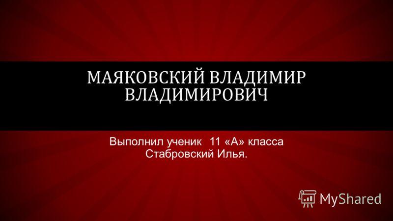Выполнил ученик 11 «А» класса Стабровский Илья. МАЯКОВСКИЙ ВЛАДИМИР ВЛАДИМИРОВИЧ