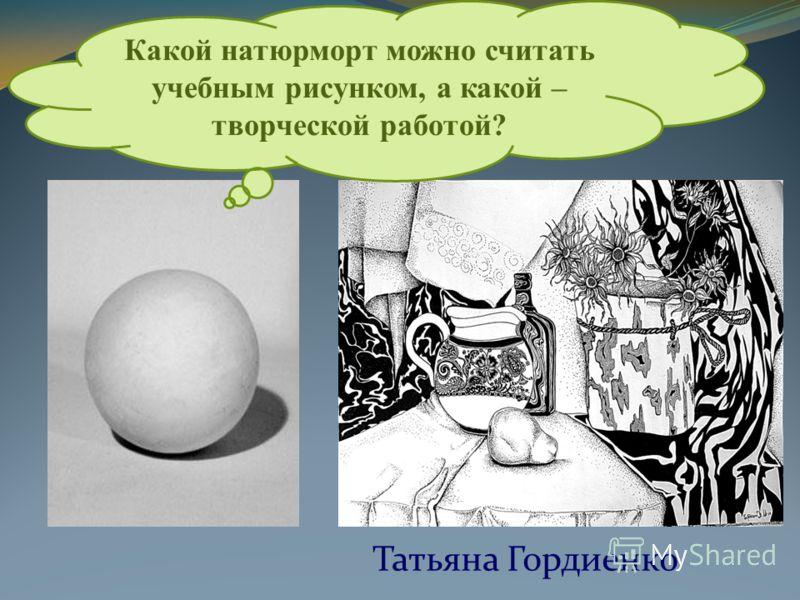 Татьяна Гордиенко Какой натюрморт можно считать учебным рисунком, а какой – творческой работой?