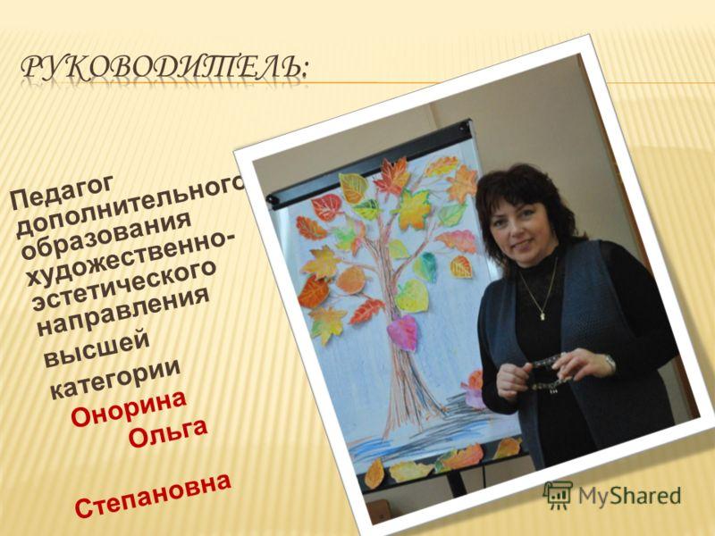 Педагог дополнительного образования художественно- эстетического направления высшей категории Онорина Ольга Степановна
