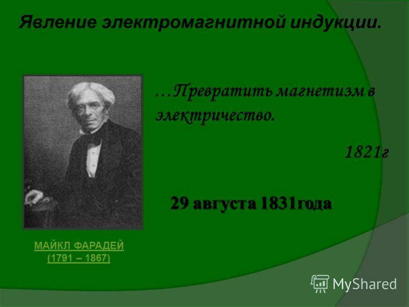 Явление электромагнитной индукции. МАЙКЛ ФАРАДЕЙ (1791 – 1867) … Превратить магнетизм в электричество. 1821г 29 августа 1831года