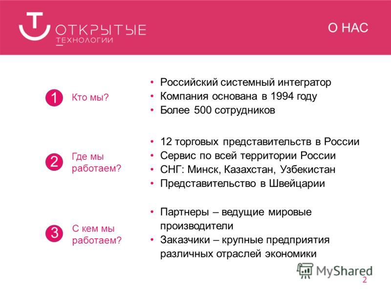 О НАС Кто мы? Российский системный интегратор Компания основана в 1994 году Более 500 сотрудников 1 Где мы работаем? 12 торговых представительств в России Сервис по всей территории России СНГ: Минск, Казахстан, Узбекистан Представительство в Швейцари