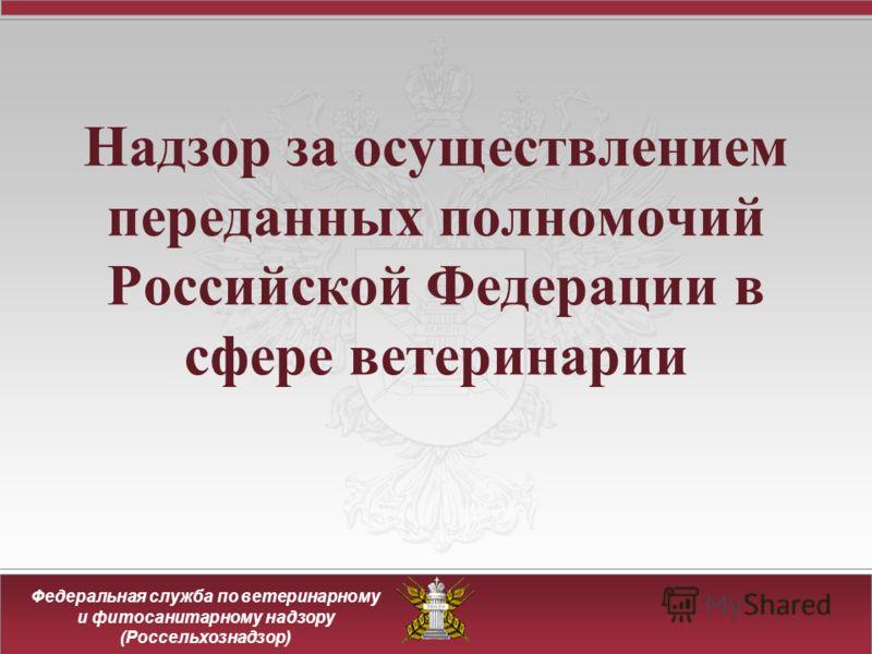 Федеральная служба по ветеринарному и фитосанитарному надзору (Россельхознадзор) Надзор за осуществлением переданных полномочий Российской Федерации в сфере ветеринарии