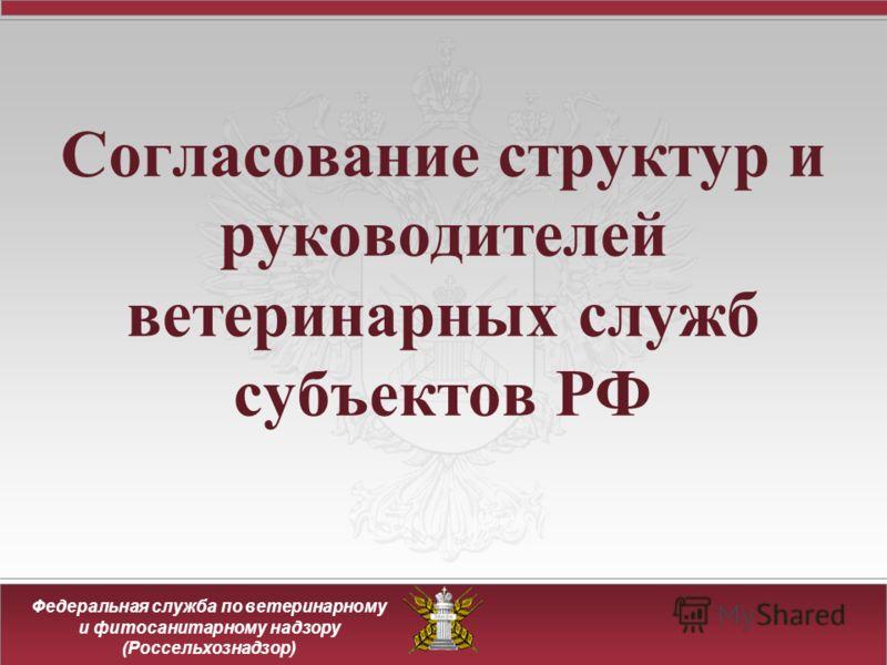 Федеральная служба по ветеринарному и фитосанитарному надзору (Россельхознадзор) Согласование структур и руководителей ветеринарных служб субъектов РФ