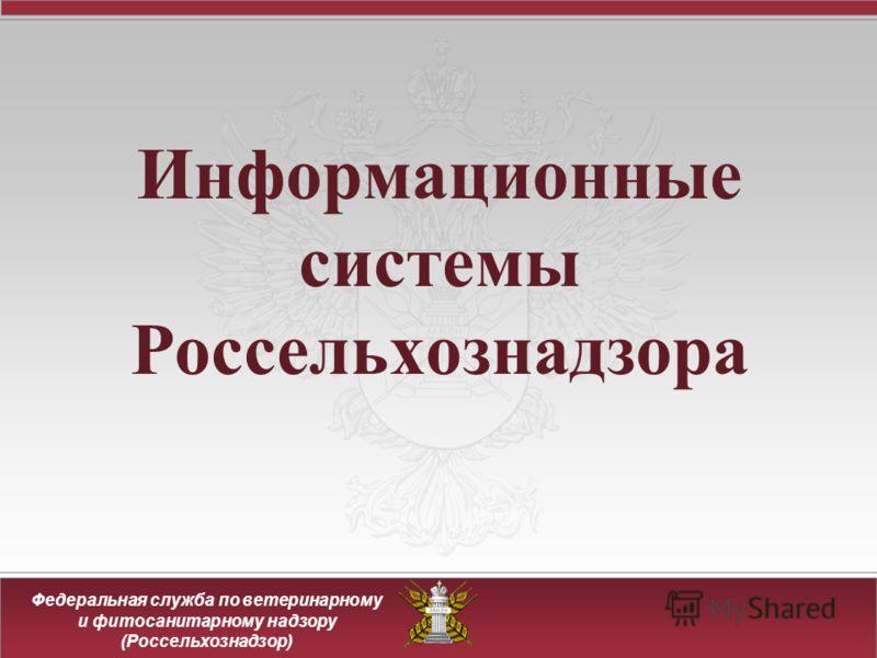 Федеральная служба по ветеринарному и фитосанитарному надзору (Россельхознадзор) Информационные системы Россельхознадзора