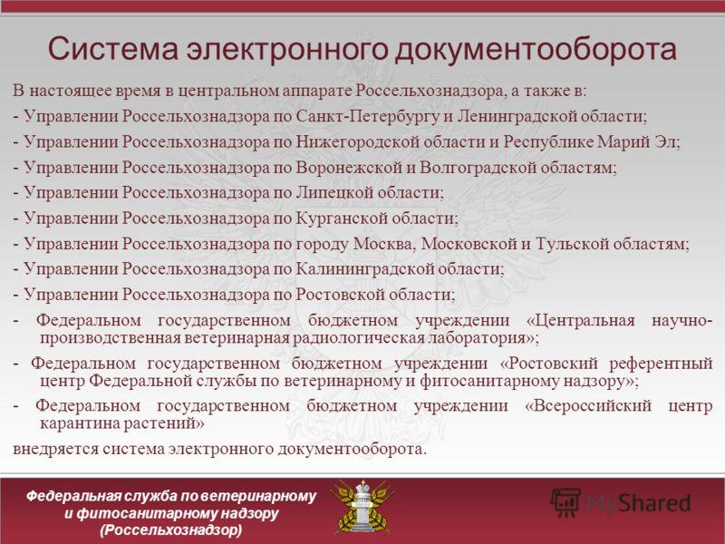 Федеральная служба по ветеринарному и фитосанитарному надзору (Россельхознадзор) Система электронного документооборота В настоящее время в центральном аппарате Россельхознадзора, а также в: - Управлении Россельхознадзора по Санкт-Петербургу и Ленингр