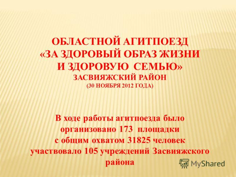 ОБЛАСТНОЙ АГИТПОЕЗД «ЗА ЗДОРОВЫЙ ОБРАЗ ЖИЗНИ И ЗДОРОВУЮ СЕМЬЮ» ЗАСВИЯЖСКИЙ РАЙОН (30 НОЯБРЯ 2012 ГОДА) В ходе работы агитпоезда было организовано 173 площадки с общим охватом 31825 человек участвовало 105 учреждений Засвияжского района