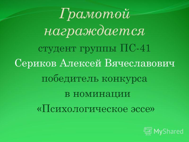 Грамотой награждается студент группы ПС-41 Сериков Алексей Вячеславович победитель конкурса в номинации «Психологическое эссе»