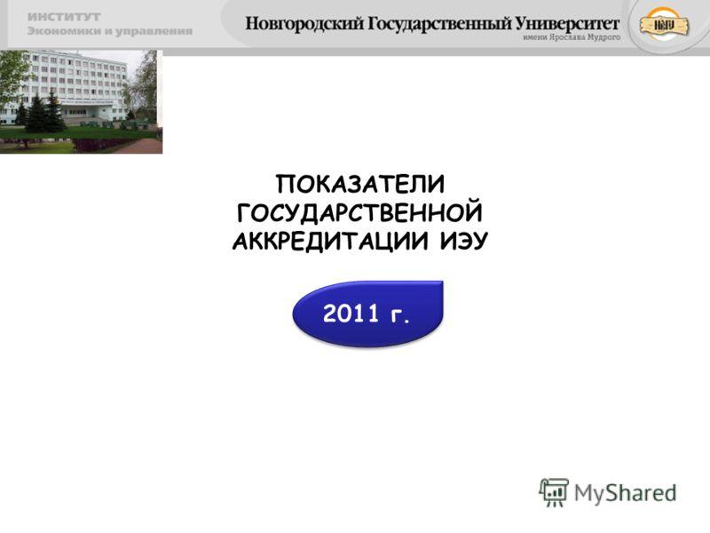 ПОКАЗАТЕЛИ ГОСУДАРСТВЕННОЙ АККРЕДИТАЦИИ ИЭУ 2011 г.