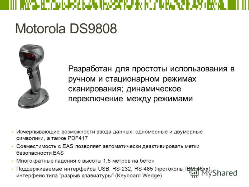 Motorola DS9808 Исчерпывающие возможности ввода данных: одномерные и двумерные символики, а также PDF417 Совместимость с EAS позволяет автоматически деактивировать метки безопасности EAS Многократные падения с высоты 1,5 метров на бетон Поддерживаемы