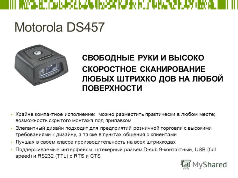 Motorola DS457 СВОБОДНЫЕ РУКИ И ВЫСОКО СКОРОСТНОЕ СКАНИРОВАНИЕ ЛЮБЫХ ШТРИХКО ДОВ НА ЛЮБОЙ ПОВЕРХНОСТИ Крайне компактное исполнение: можно разместить практически в любом месте; возможность скрытого монтажа под прилавком Элегантный дизайн подходит для