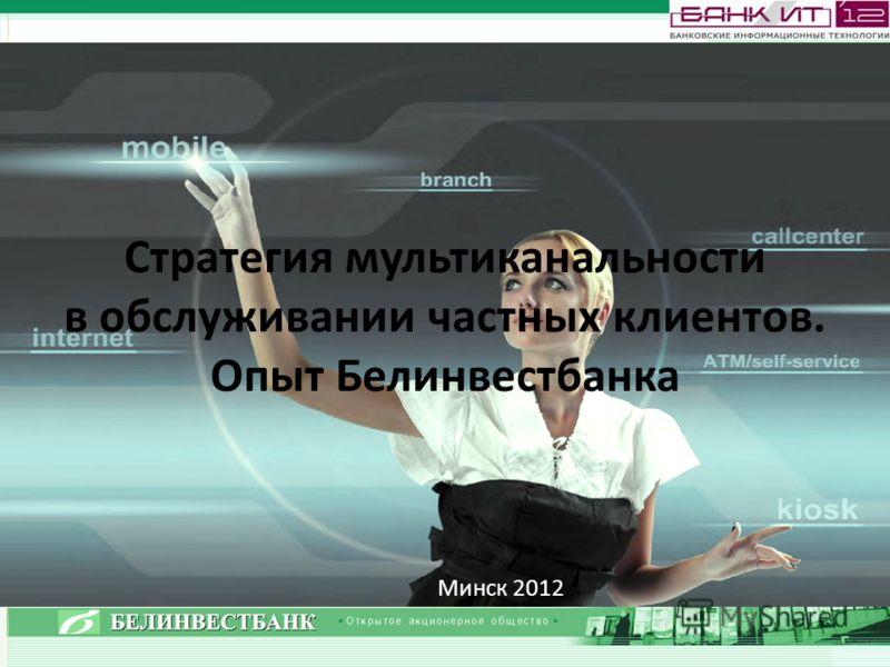 Стратегия мультиканальности в обслуживании частных клиентов. Опыт Белинвестбанка Минск 2012