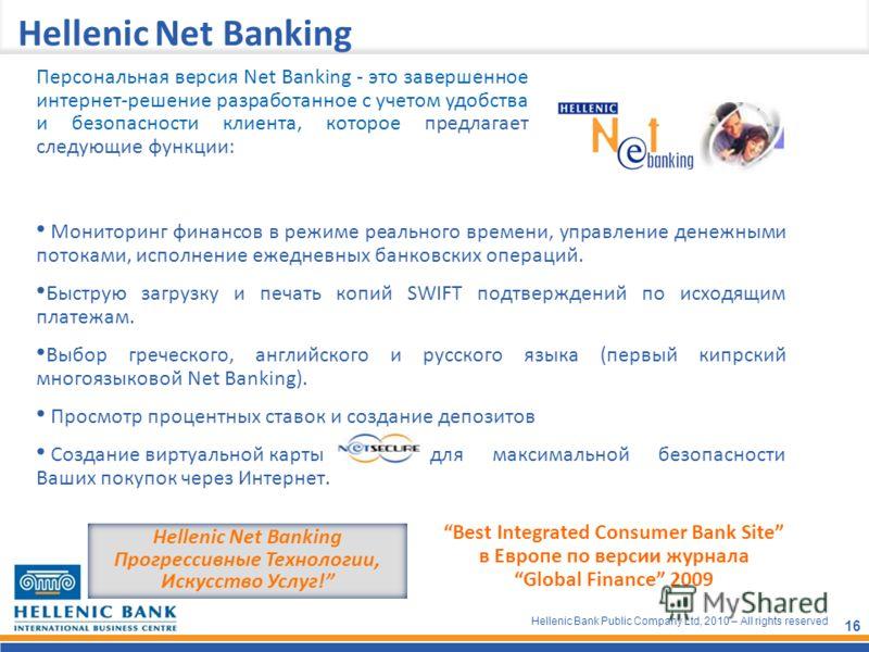 Hellenic Bank Public Company Ltd, 2010 – All rights reserved 16 Hellenic Net Banking Мониторинг финансов в режиме реального времени, управление денежными потоками, исполнение ежедневных банковских операций. Быструю загрузку и печать копий SWIFT подтв