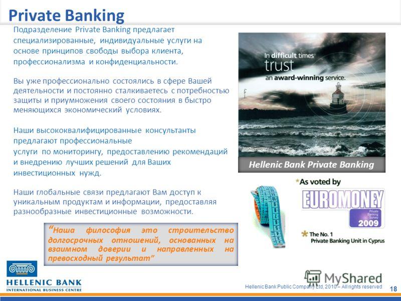 Hellenic Bank Public Company Ltd, 2010 – All rights reserved 18 Private Banking Hellenic Bank Private Banking Подразделение Private Banking предлагает специализированные, индивидуальные услуги на основе принципов свободы выбора клиента, профессионали