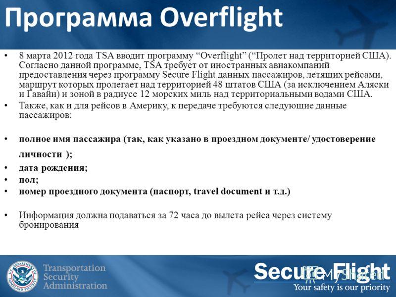 Программа Overflight 8 марта 2012 года TSA вводит программу Overflight (Пролет над территорией США). Согласно данной программе, TSA требует от иностранных авиакомпаний предоставления через программу Secure Flight данных пассажиров, летящих рейсами, м