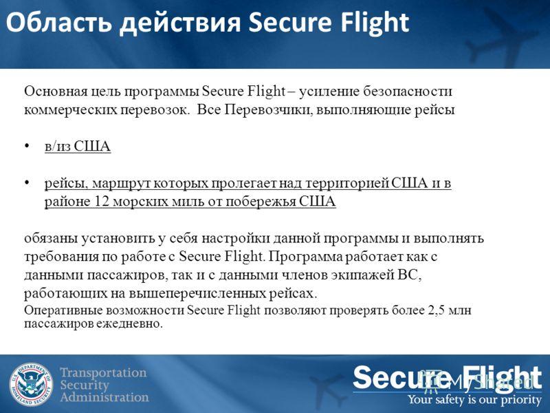 Область действия Secure Flight Основная цель программы Secure Flight – усиление безопасности коммерческих перевозок. Все Перевозчики, выполняющие рейсы в/из США рейсы, маршрут которых пролегает над территорией США и в районе 12 морских миль от побере