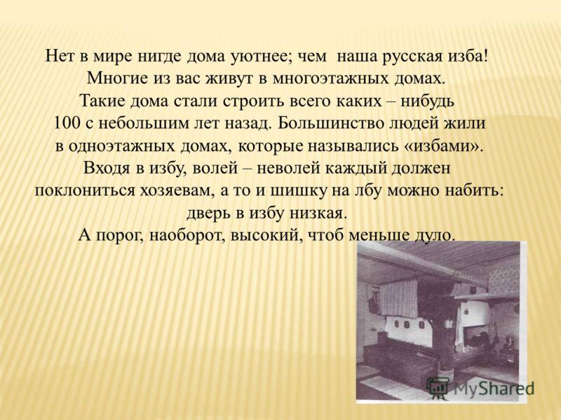 Нет в мире нигде дома уютнее; чем наша русская изба! Многие из вас живут в многоэтажных домах. Такие дома стали строить всего каких – нибудь 100 с небольшим лет назад. Большинство людей жили в одноэтажных домах, которые назывались «избами». Входя в и